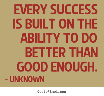Ability Quotes Every success is built on the ability to do better than good enough