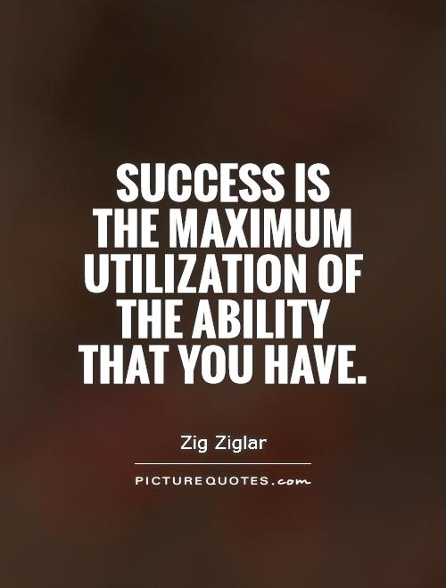 Ability Quotes Success is the maximum utilization of the ability that you have