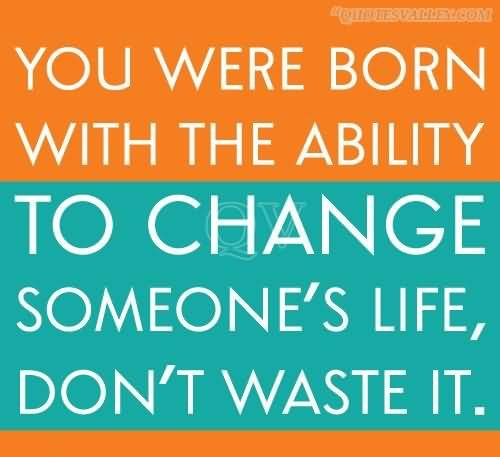 Ability Quotes You were born with the ability to change someone's life don't waste it