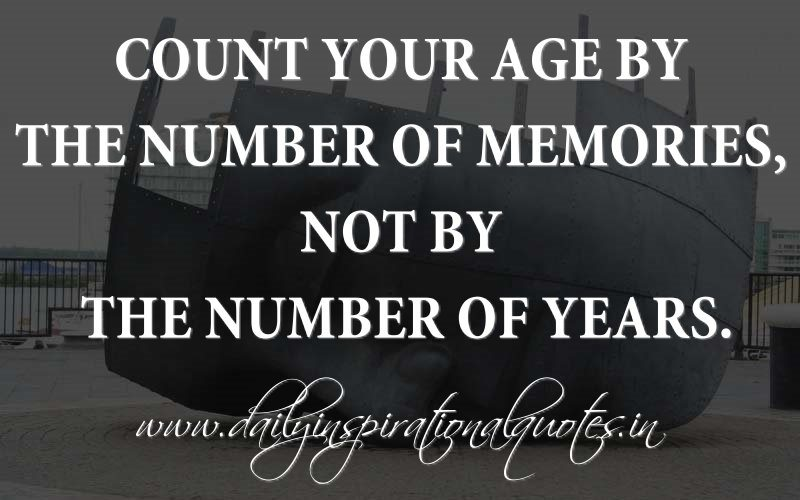 Age Quotes count your age by the number of memories not by