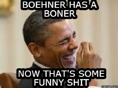 Boehner has a boner now that's some funny shit Shit Meme