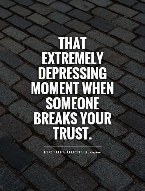 Broken Trust Quotes That extremely depressing moment when someone breaks your trust