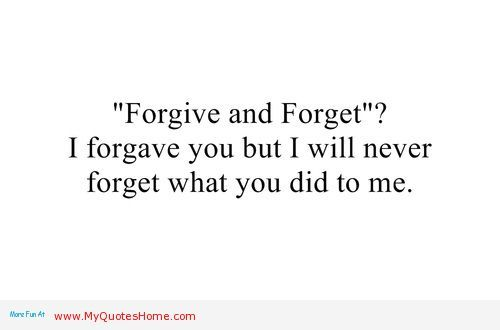 Broken Trust Quotes forgive and forget i forgive you but i will never forget what you did to me