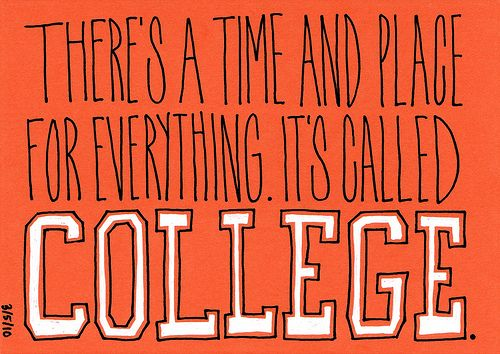 College Quotes There's a time and place for everything it's called