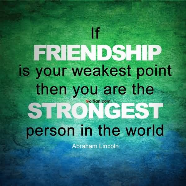 College Quotes if friendship is your weakest point then you are the strongest person in the world