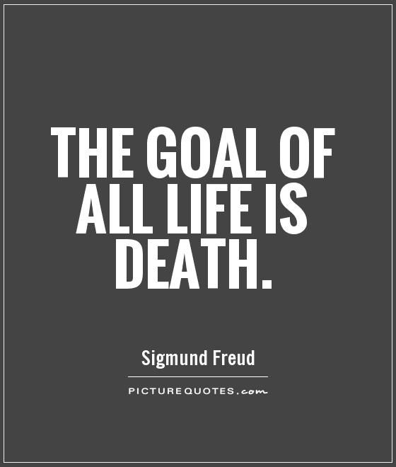 Death Quotes The goal of all life is death