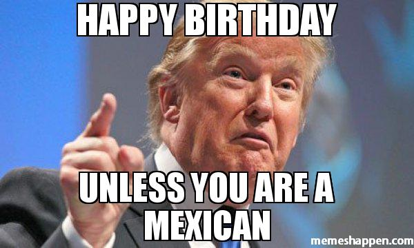 Donald Trump Birthday Meme Happy birthday unless you are a mexican