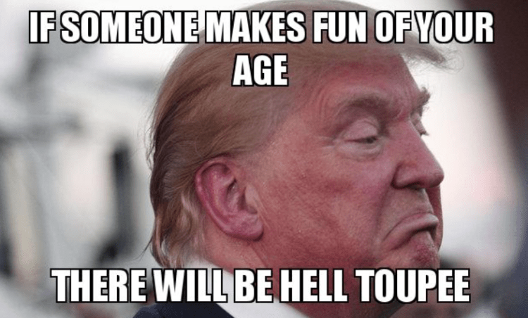 Donald Trump Birthday Memes If someone makes fun of your age there will be hell toupee