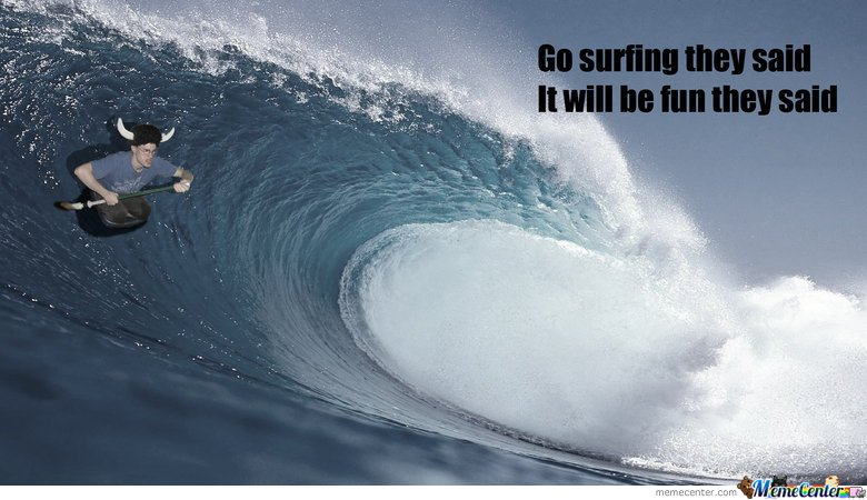 Go surfing they said it will be fun they Surfing Meme