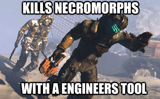 Kills necromorphs with a engineers tool Space Memes