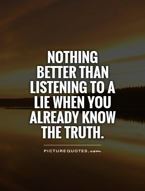 Lie Quotes nothing better than listening to a lie when you already know the truth