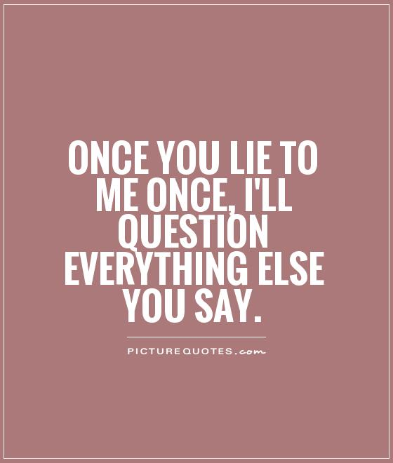 Lie Quotes once you lie to me once i'll question everything else