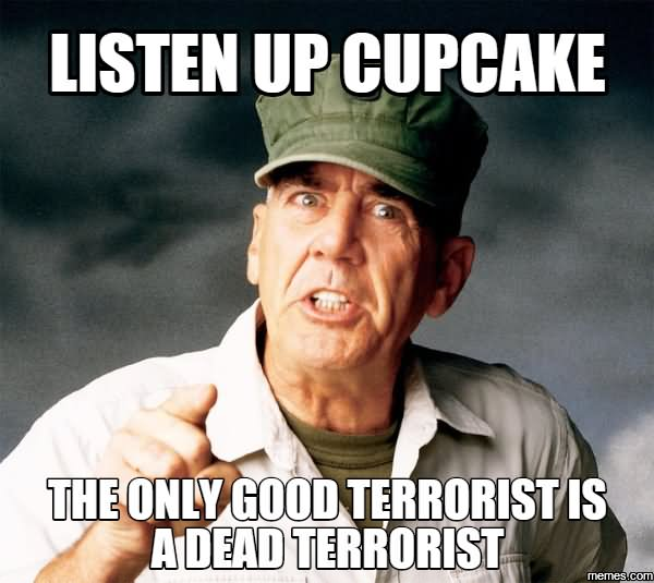 Listen up cupcake the only good terrorist is a dead Terrorists Meme