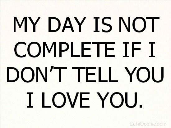 Love Quotes For Husband my day is not complete if i don't tell you i love you
