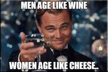 Men age like wine women age like cheese Woman Memes