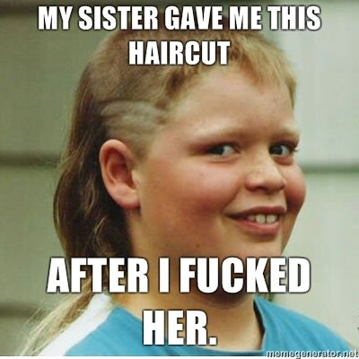 My sister gave me this haircut after i fucked her Redneck Memes