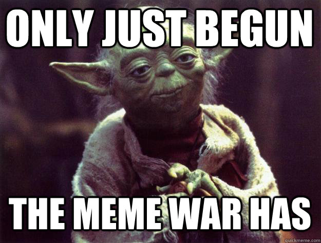 Only just begun the meme war has War Meme