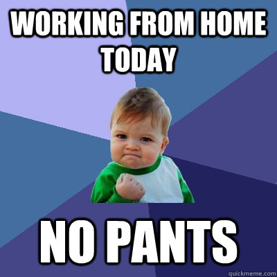 Pants Meme Working from home today no pants