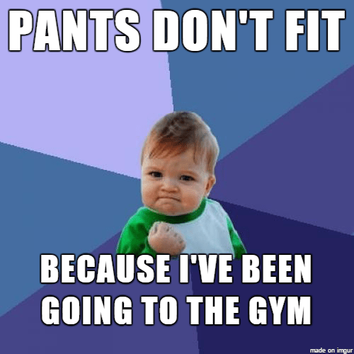 Pants don't fit because I've been going to the gym Pants Meme