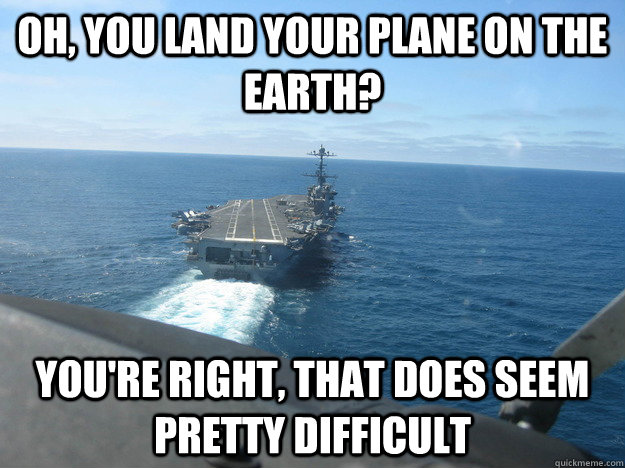 Plane Meme Oh you land your plane on the earth you're right that does seem pretty difficult
