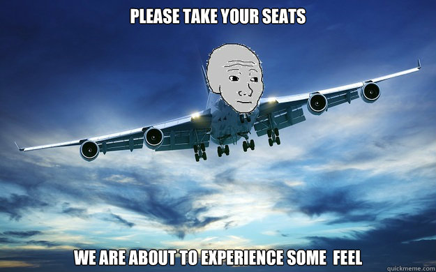 Plane Meme Please take your seats we are about to experience some feel