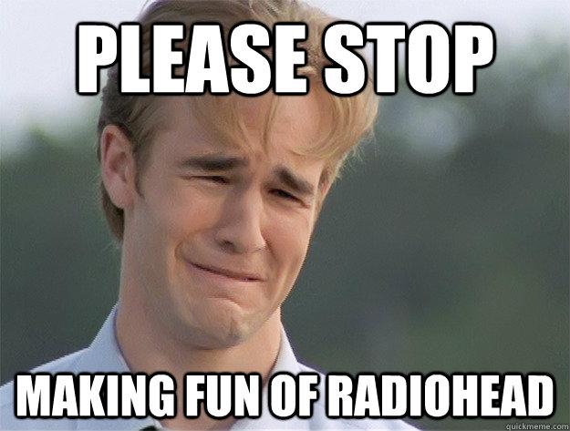 Please stop making fun of radiohead Stop Memes