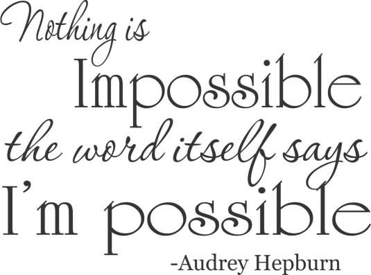 Possible Quotes Nothing is impossible the word itself says I'm
