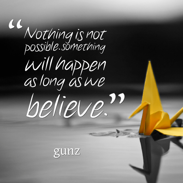 Possible Quotes Nothing is not possible something will happen as long as we believe