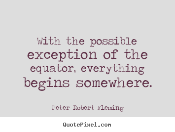 Possible Quotes With the possible exception of the equator everything begins