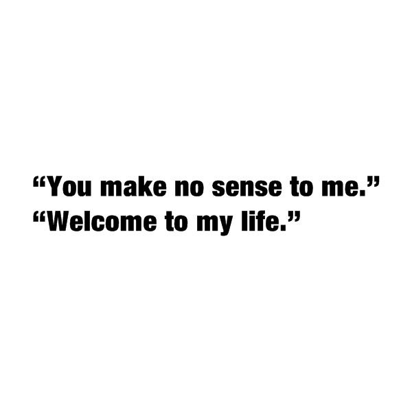 Possible Quotes You make no sense to me welcome to my life