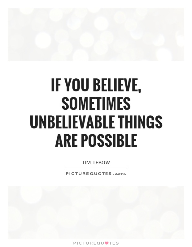 Possible Quotes if you believe something's unbelievable things are possible