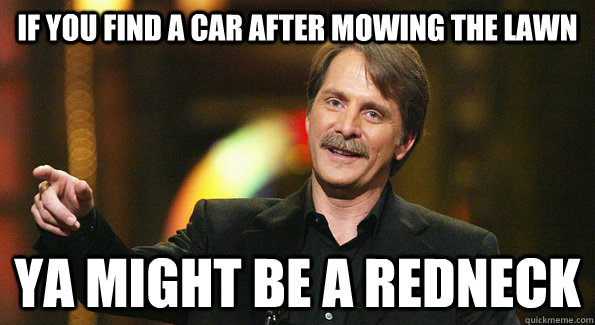 Redneck Memes If you find a car after mowing the lawn