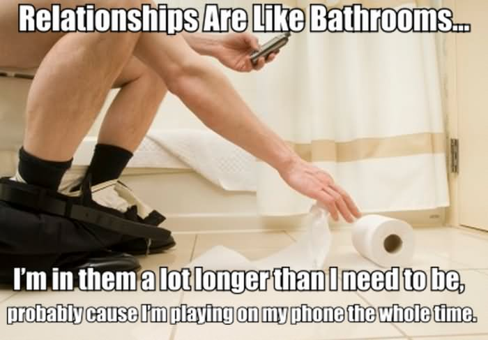 Relationship Meme Relationships are like bathrooms I'm in them a lot