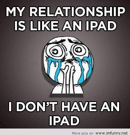 Relationship Meme my relationship is like an i pad i don't have