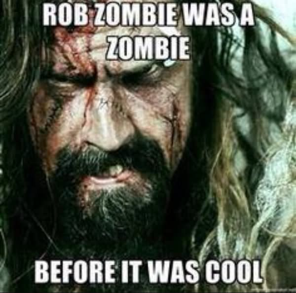 Rob zombie was a zombie before Zombie Meme