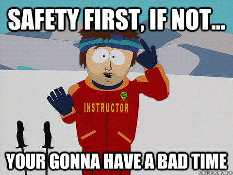 Safety Meme Safety first if not your gonna have a bad time