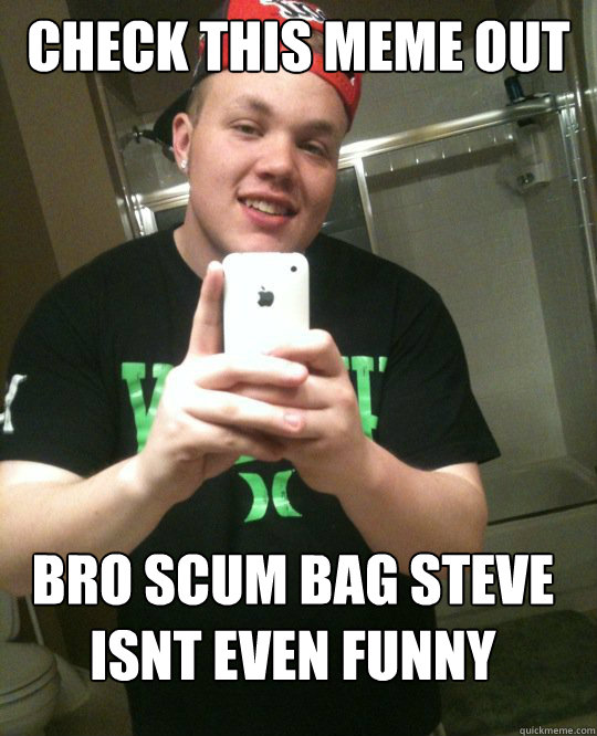 Shit Meme Check this meme out bro scum bag steve isnt even funny
