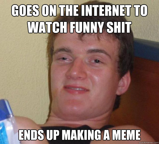 Shit Meme Goes on the internet to watch funny shit ends up making a meme