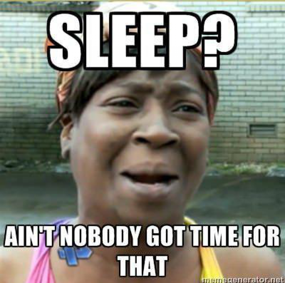 Sleeping Meme Sleep ain't nobody got time for that