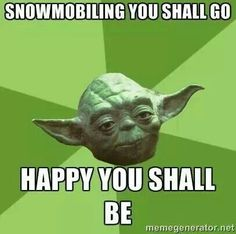 Snowmobiling you shall go happy you shall Sled Memes