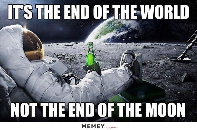 Space Memes It's the end of the world not the end of the moon
