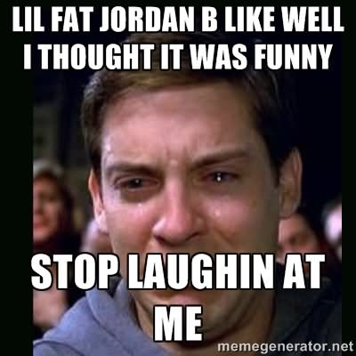 Stop Meme Lil fat Jordan b like well i thought it was
