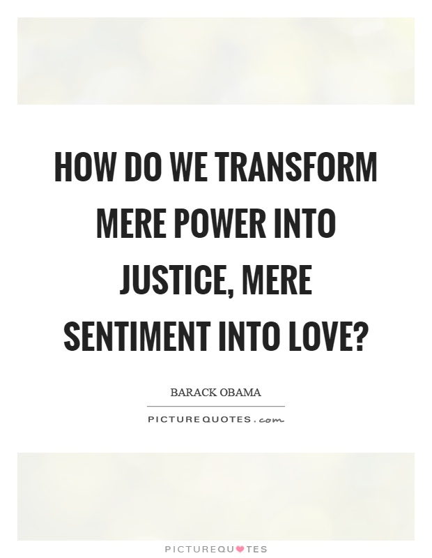 Transform Quotes How do we transform mere power into justice mere sentiment into love