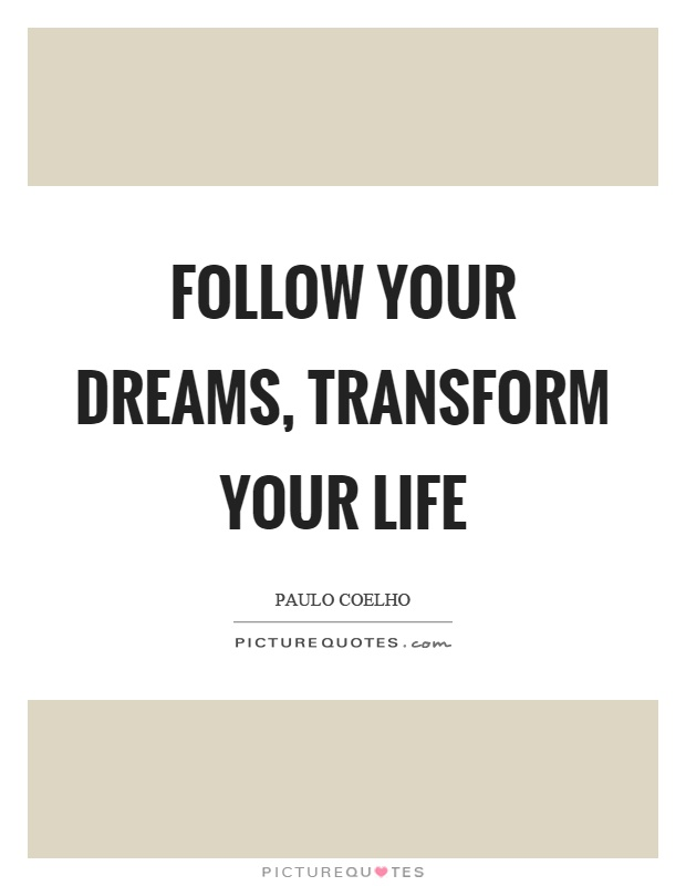 Transform Quotes follow your dreams transform your life