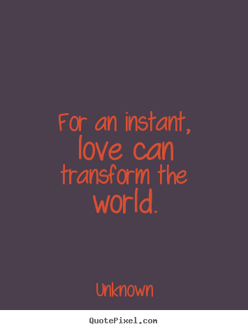 Transform Quotes for an instant love can transform the world
