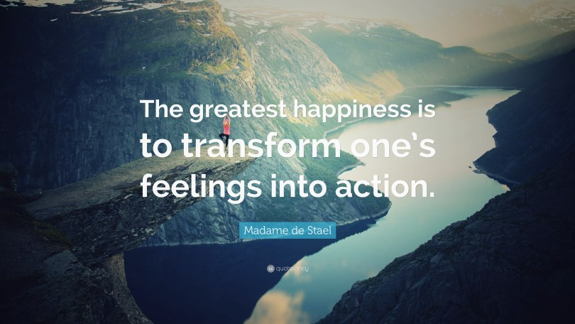 Transform Quotes the greatest happiness is to transform one's feeling into action