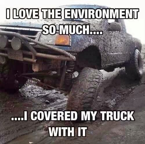 Truck Memes I love the environment so much i covered my truck with it