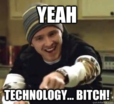 Yeah technology bitch Technology Meme