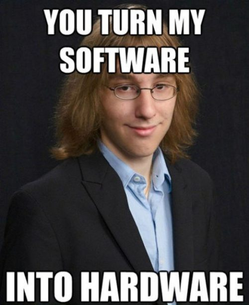 You turn my software into hardware Weird Meme
