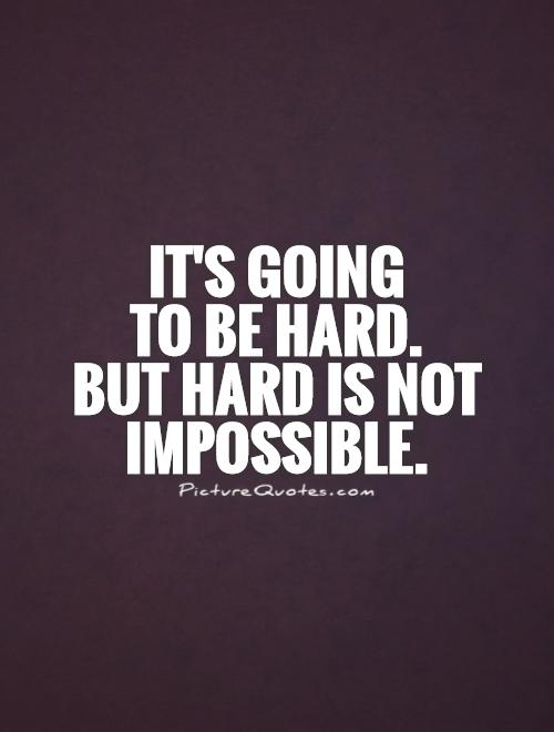 impossible quotes it's going to be hard but hard is not
